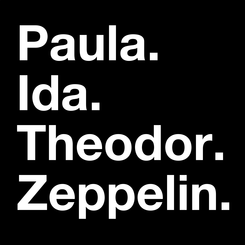Paula. Ida. Theodor. Zeppelin.